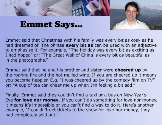 "Emmet said that Christmas with his family was every bit as cosy as he had dreamed of. The phrase every bit as can be used with an adjective to emphasise it. For example, ""The holiday was every bit as exciting as I had hoped"" or: ""The Great Wall of China is every bit as beautiful as in the photographs."" Emmet said that he and his brother and sister were cheered up by the roaring fire and the hot mulled wine. If you are cheered up it means you become happier. E.g. ""I was cheered up by the comedy film on TV"" or: ""A cup of tea can cheer me up when I'm feeling a bit sad."" Finally, Emmet said they couldn't find a taxi or a bus on New Year's Eve for love nor money. If you can't do something for love nor money, it means it's impossible or you can't find a way to do it. Here's another example, ""I couldn't get tickets to the show for love nor money, they had completely sold out."""