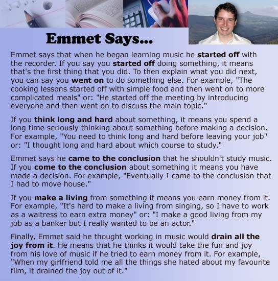 Emmet says that when he began learning music he started off with the recorder. If you say you started off doing something, it means that