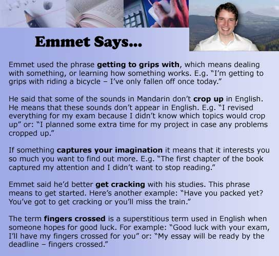 "Emmet used the phrase getting to grips with, which means dealing with something, or learning how something works. E.g. ""I'm getting to grips with riding a bicycle – I've only fallen off once today.""  He said that some of the sounds in Mandarin don't crop up in English. He means that these sounds don't appear in English. E.g. ""I revised everything for my exam because I didn't know which topics would crop up"" or: ""I planned some extra time for my project in case any problems cropped up.""  If something captures your imagination it means that it interests you so much you want to find out more. E.g. ""The first chapter of the book captured my attention and I didn't want to stop reading.""  Emmet said he'd better get cracking with his studies. This phrase means to get started. Here's another example: ""Have you packed yet? You've got to get cracking or you'll miss the train.""   The term fingers crossed is a superstitious term used in English when someone hopes for good luck. For example: ""Good luck with your exam, I'll have my fingers crossed for you"" or: ""My essay will be ready by the deadline – fingers crossed."""