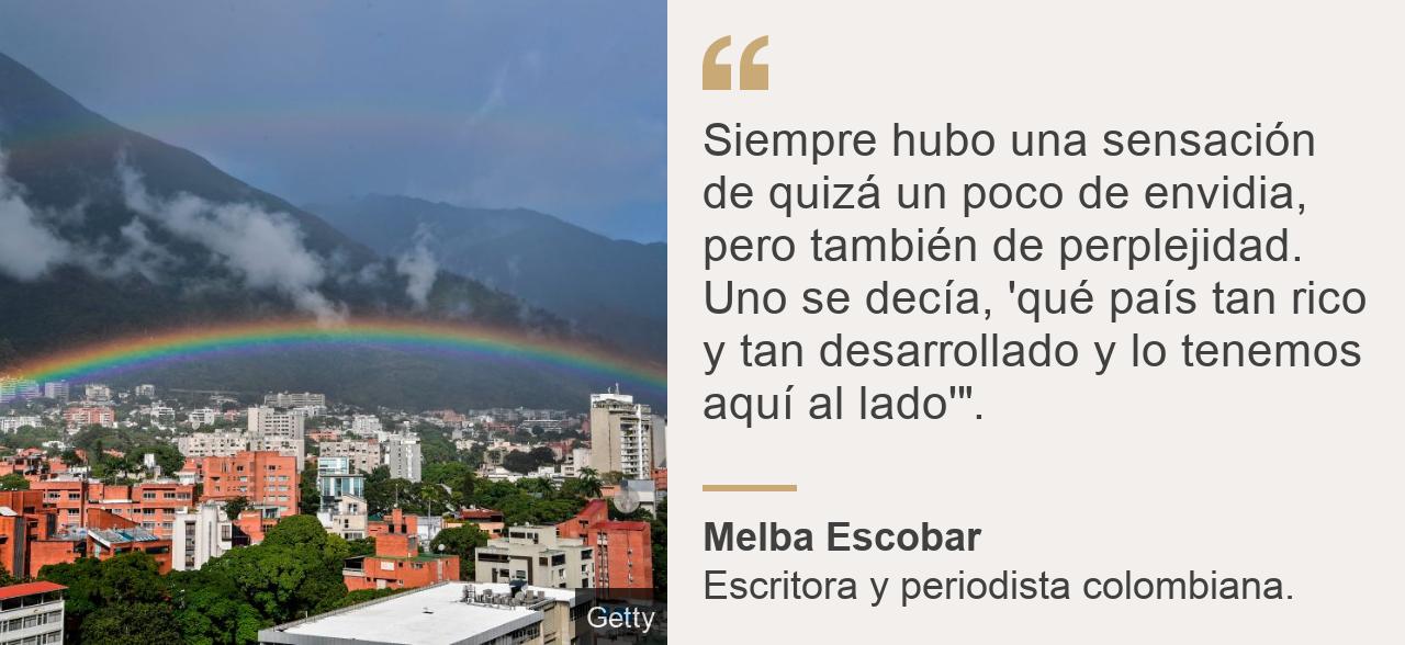 """""""Siempre hubo una sensación de quizá un poco de envidia, pero también de perplejidad.  Uno se decía, 'qué país tan rico y tan desarrollado y lo tenemos aquí al lado'""""."""", Source: Melba Escobar, Source description: Escritora y periodista colombiana. , Image: Este de Caracas."""